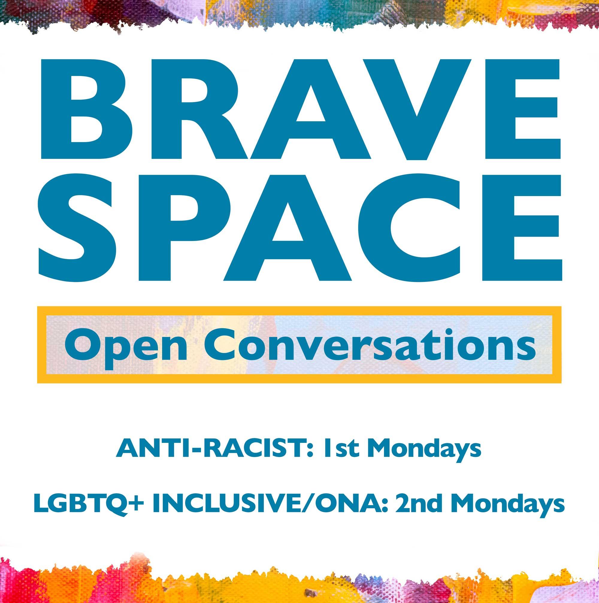 Brave Space Open Conversations. Anti-Racist: 1st Mondays. LGBTQ+ Inclusive/ONA: 2nd Mondays